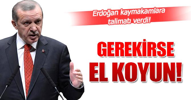 Erdoğan'dan kaymakamlara 'El koyun' talimatı!