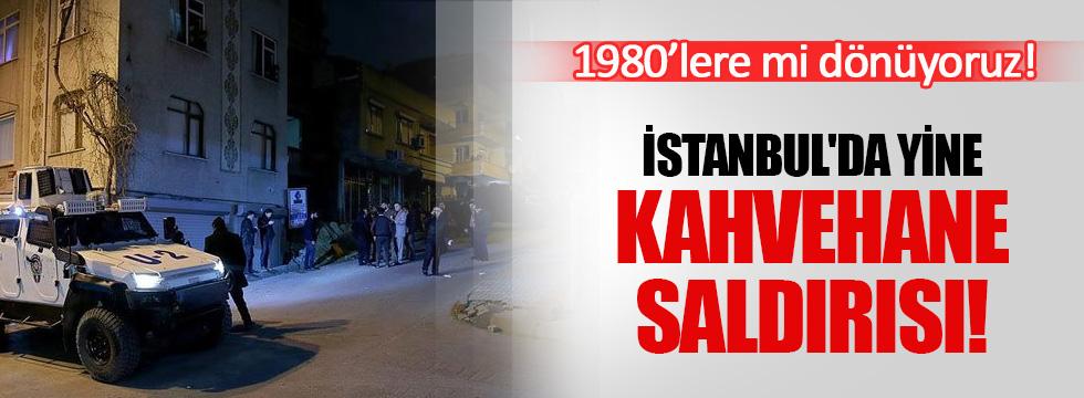 İstanbul'da yine kahvehane saldırısı!