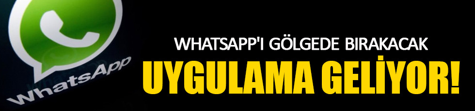 Whatsapp'ı gölgede bırakacak uygulama geliyor