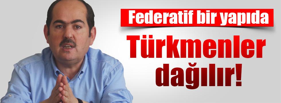 Federatif bir yapıda Türkmenler dağılır!