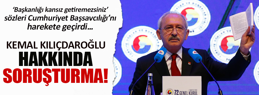 Kemal Kılıçdaroğlu hakkında soruşturma!