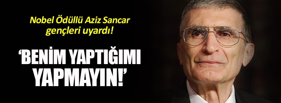 Aziz Sancar: Benim yaptığımı yapmayın!
