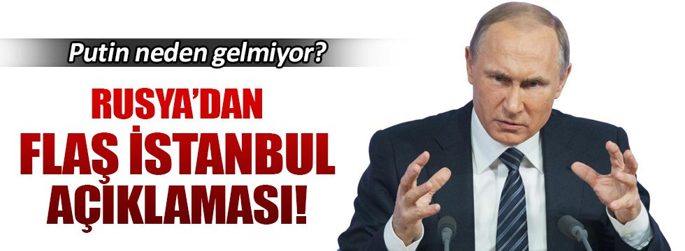 Putin İstanbul'a neden gelmiyor?