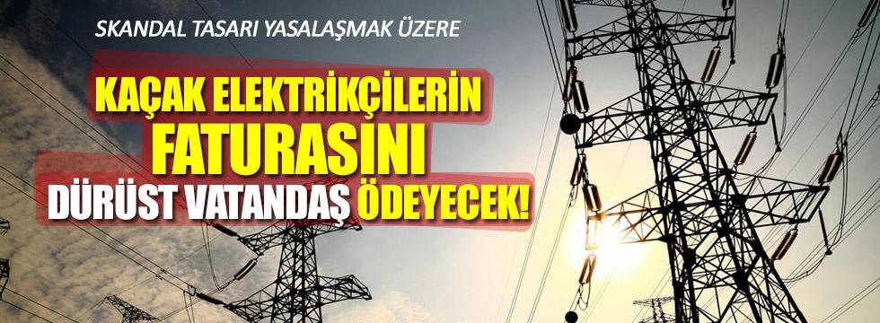 Kaçak elektriği dürüst vatandaşa ödetecekler