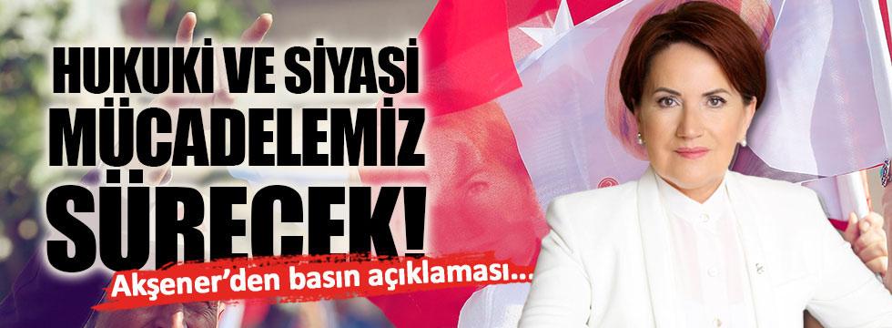 Akşener: Hukuki ve siyasi mücadelemiz sürecek