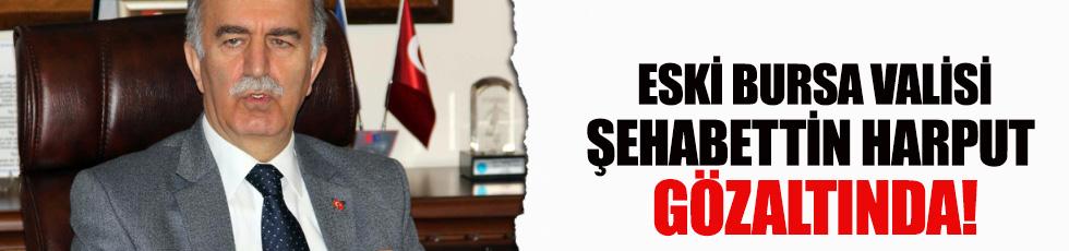 Eski Bursa Valisi Şehabettin Harput gözaltında