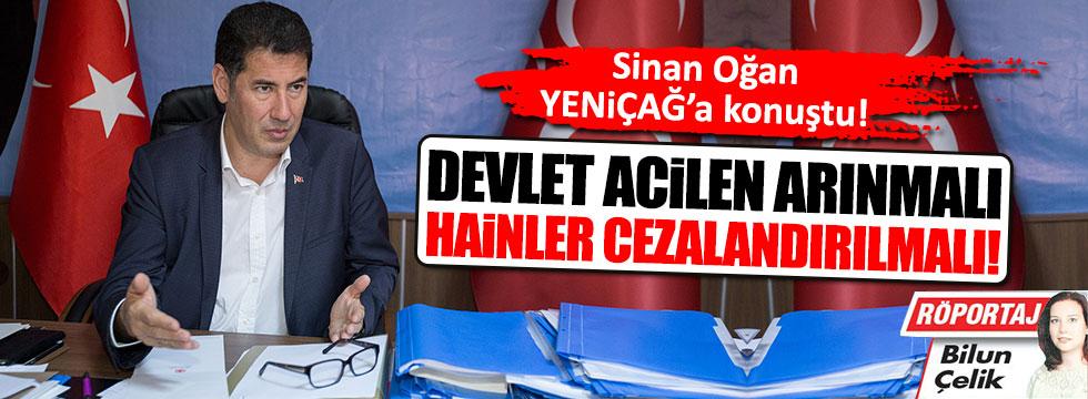 Sinan Oğan: Devlet acilen arınmalı!