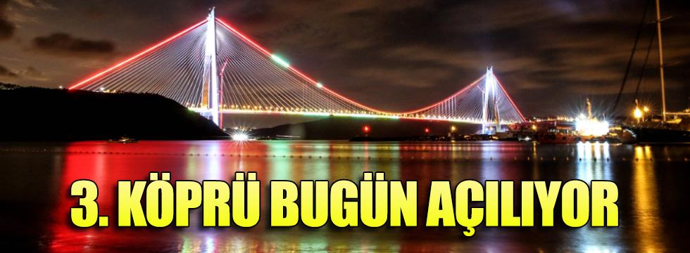 3. Köprü bugün açılıyor! Açılışa dünya liderleri katılacak
