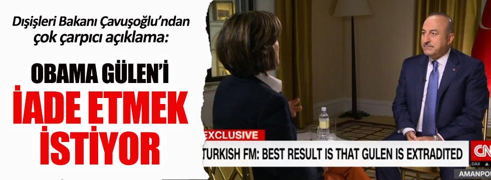 Çavuşoğlu: Obama Gülen'i iade etmek istiyor