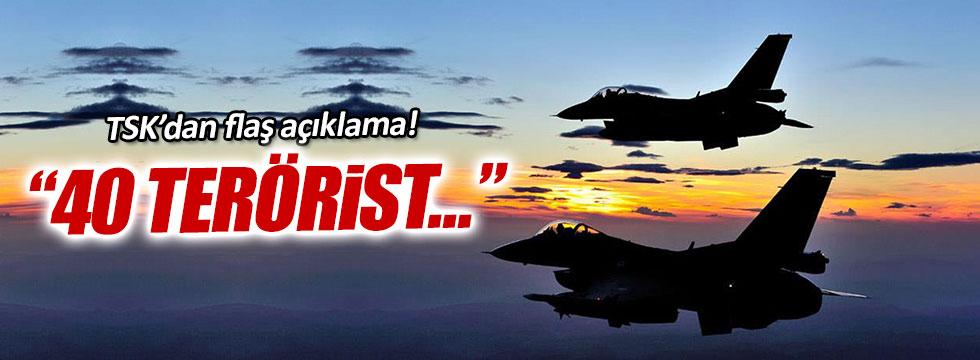 TSK'dan açıklama: 40 terörist öldürüldü