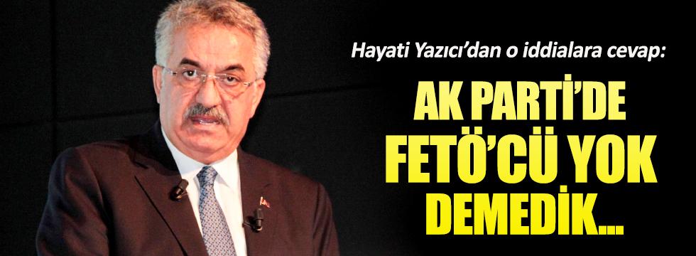 AKP'li Hayati Yazıcı: Partide FETÖ'cü yok demedik