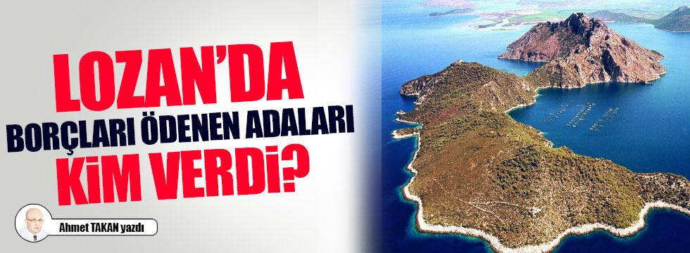Lozan'da borçları ödenen adaları kim verdi?..
