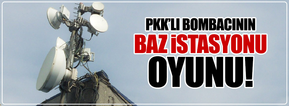 """PKK'lı bombacının """"baz istasyonu"""" taktiği"""