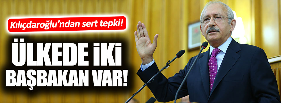 Kılıçdaroğlu: Bu ülkede 2 başbakan var