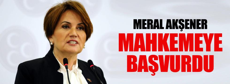 Meral Akşener mahkemeye başvurdu