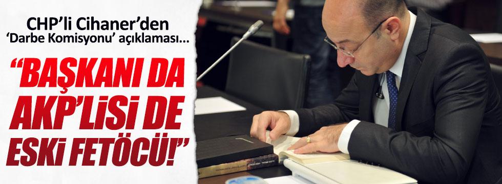 """İlhan Cihaner: """"Darbe Komisyonu'nun başkanı da AKP'lisi de eski FETÖ üyesi"""""""