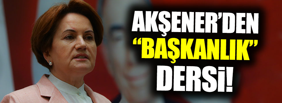 Meral Akşener'den 'Başkanlık' dersi!