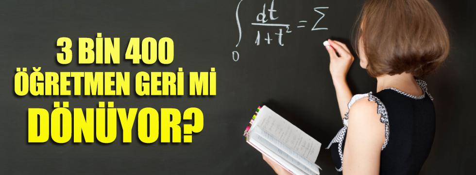 3 bin 400 öğretmen geri mi dönüyor?
