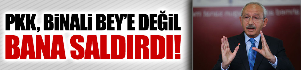 Kılıçdaroğlu: PKK, Binali Bey'e değil bana saldırdı