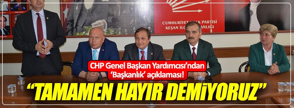"""CHP Genel Başkan Yardımcısı: """"Başkanlığa tamamen hayır demiyoruz"""""""
