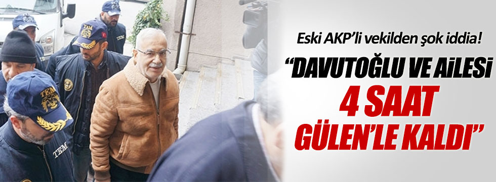 """Eski AKP'li vekil: """"Davutoğlu ailesi ile beraber 4 saat Gülen'le kaldı"""""""