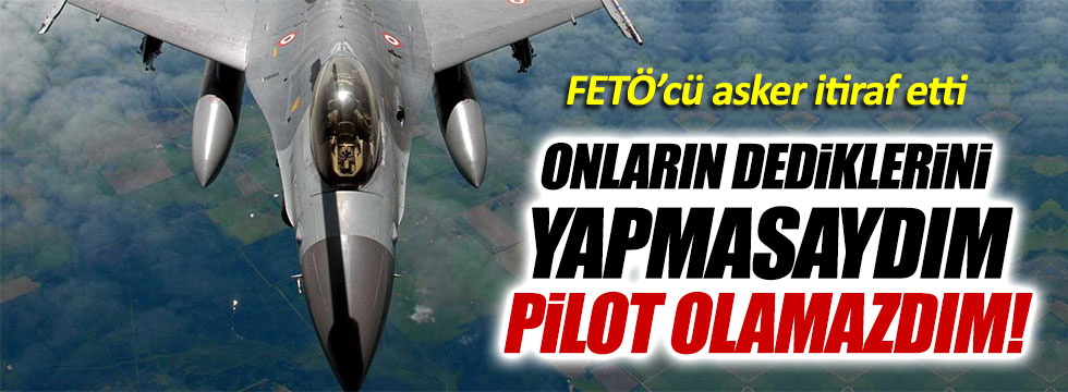 FETÖ'cü pilottan çarpıcı itiraflar