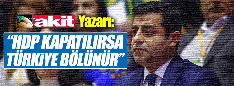 """Akit yazarı Karagülle: """"HDP kapatılırsa Türkiye bölünür"""""""