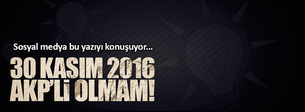 Sosyal medya bu yazıyı konuşuyor: 30 Kasım 2016 AKP'li Olmam