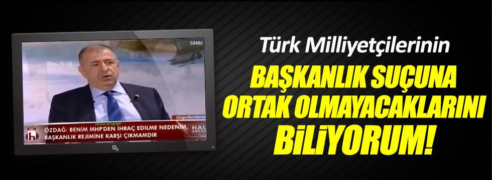 Özdağ: Türk Milliyetçilerinin Başkanlık suçuna ortak olmayacağını biliyorum