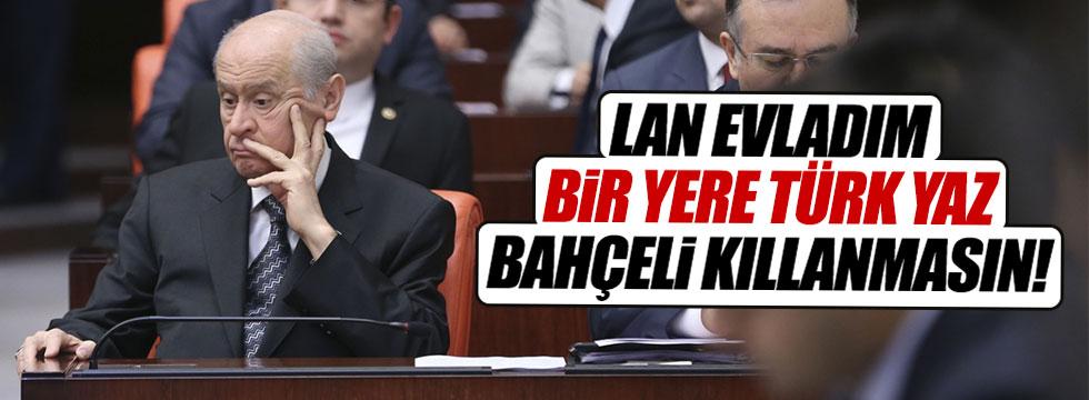 """""""Lan evladım bir yere Türk yaz, Bahçeli kıllanmasın"""""""