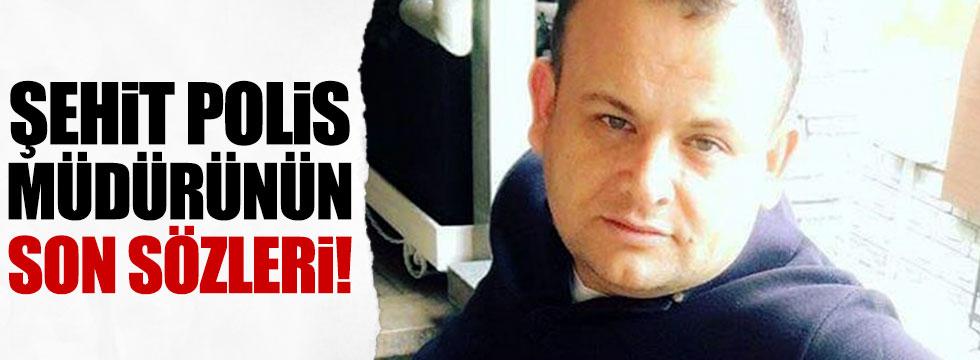 Şehit polis müdürünün son sözleri