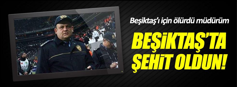 """""""Beşiktaş'a ölürdü müdürüm. Beşiktaş'ta şehit oldu"""""""