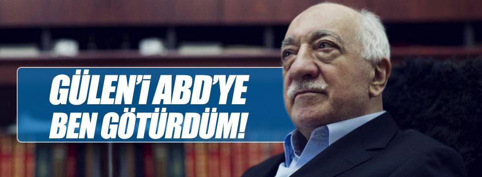 """""""Gülen'i ABD'ye ben götürdüm"""""""