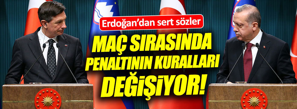 Erdoğan: Maç yapıyorsunuz. Maç esnasında penaltının kurallarını değiştiriyorlar
