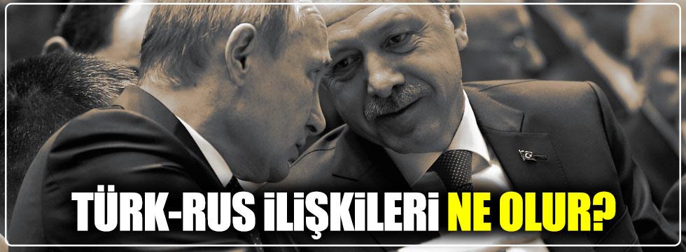 Türk-Rus ilişkileri ne olur?