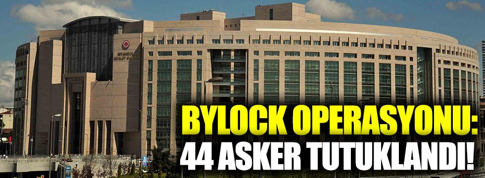 Bylock operasyonu: 44 asker tutuklandı!