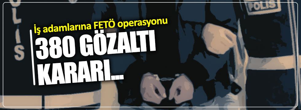 380 iş adamına FETÖ gözaltısı