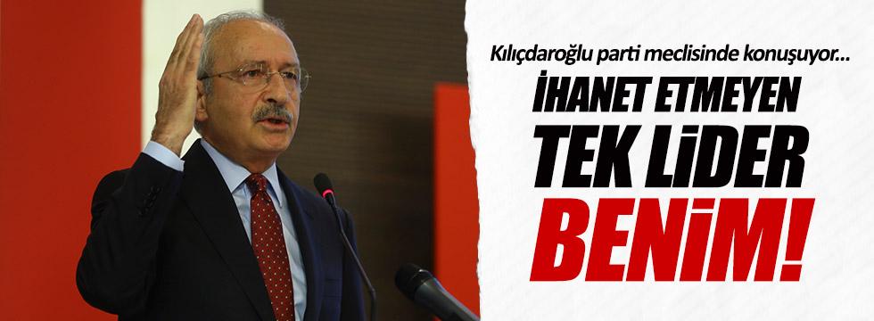 """Kılıçdaroğlu: """"İhanet etmeyen tek lider benim!"""""""