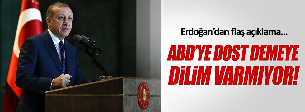 """Erdoğan: """"ABD'ye dost demeye dilim varmıyor"""""""