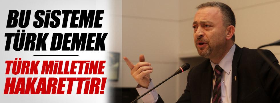 """""""Bu sisteme Türk demek, Türk milletine hakarettir"""""""