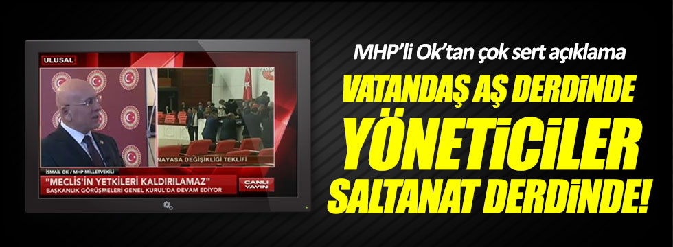 MHP'li Ok: Vatandaş aş, yöneticiler saltanat derdinde