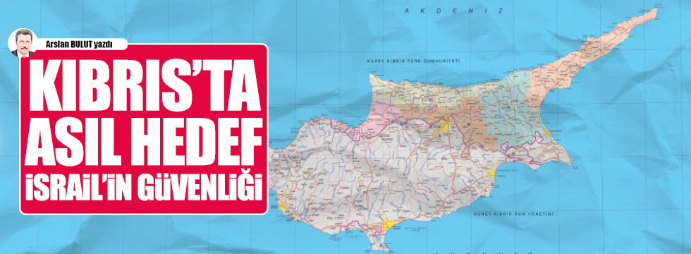 Kıbrıs'ta asıl hedef İsrail'in güvenliği