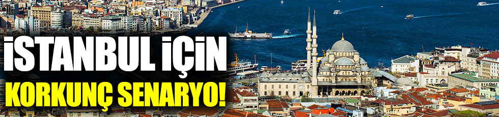 İstanbul için korkunç senaryo!