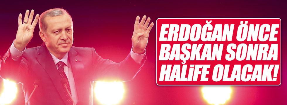 'Erdoğan önce başkan sonra halife olacak'
