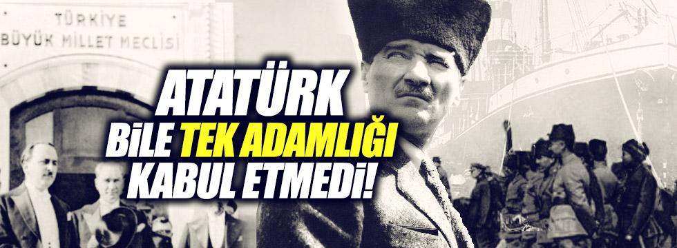 """""""Atatürk bile tek adamlığı kabul etmedi"""""""