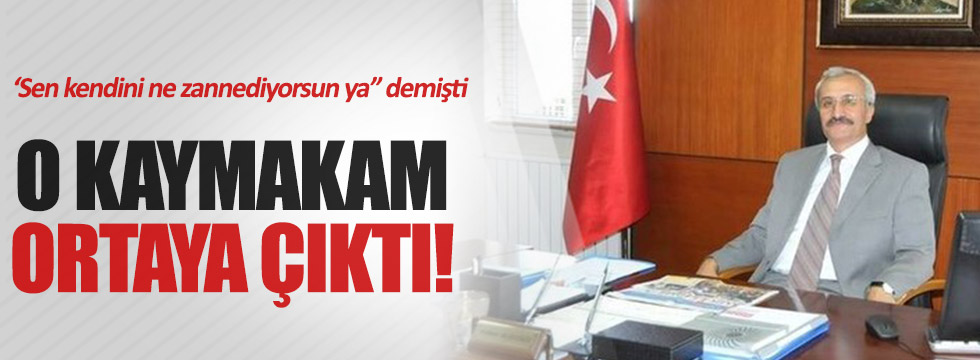 Erdoğan'ın eleştirdiği kaymakam o çıktı
