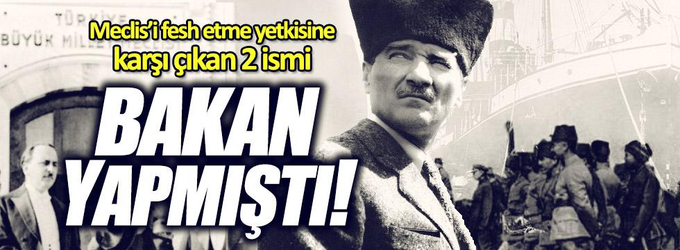 Meydan: Atatürk, Meclis'i fesih yetkisine karşı çıkan iki vekili bakan yapmıştı