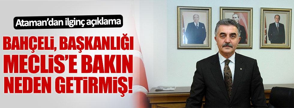 Ataman, Bahçeli'nin başkanlığı Meclis'e sunma sebebini açıkladı