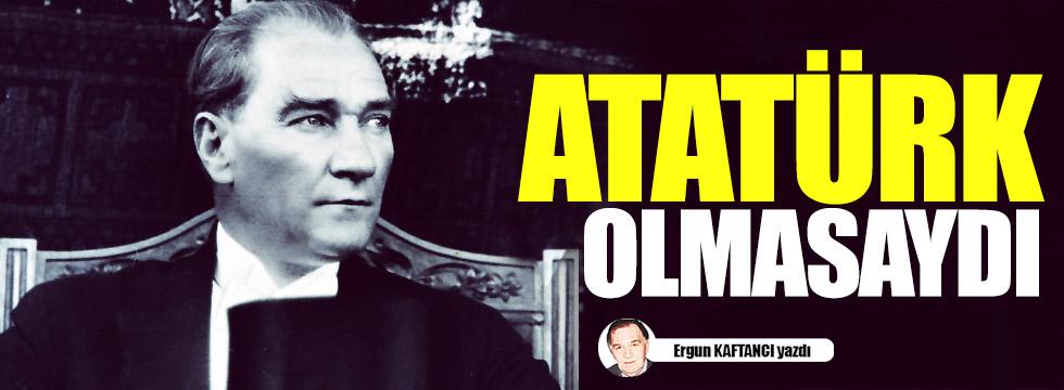 Atatürk olmasaydı