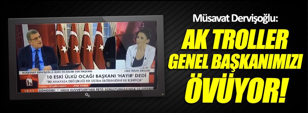 Müsavat Dervişoğlu: AK troller Genel Başkanımızı övüyor